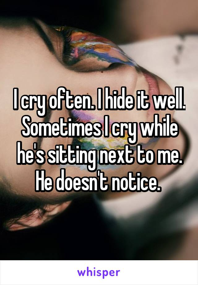I cry often. I hide it well. Sometimes I cry while he's sitting next to me. He doesn't notice.