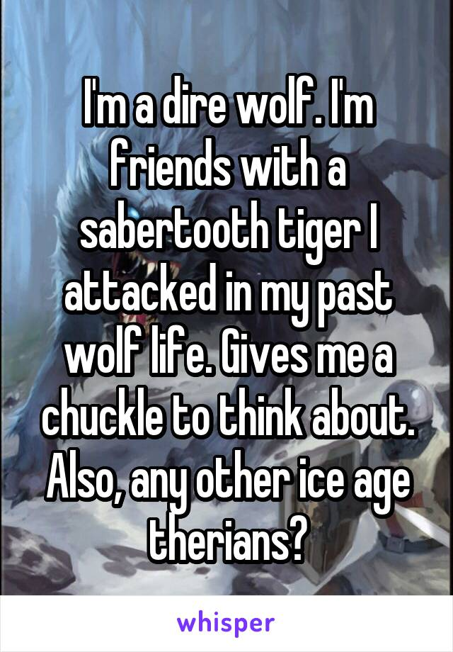 I'm a dire wolf. I'm friends with a sabertooth tiger I attacked in my past wolf life. Gives me a chuckle to think about. Also, any other ice age therians?