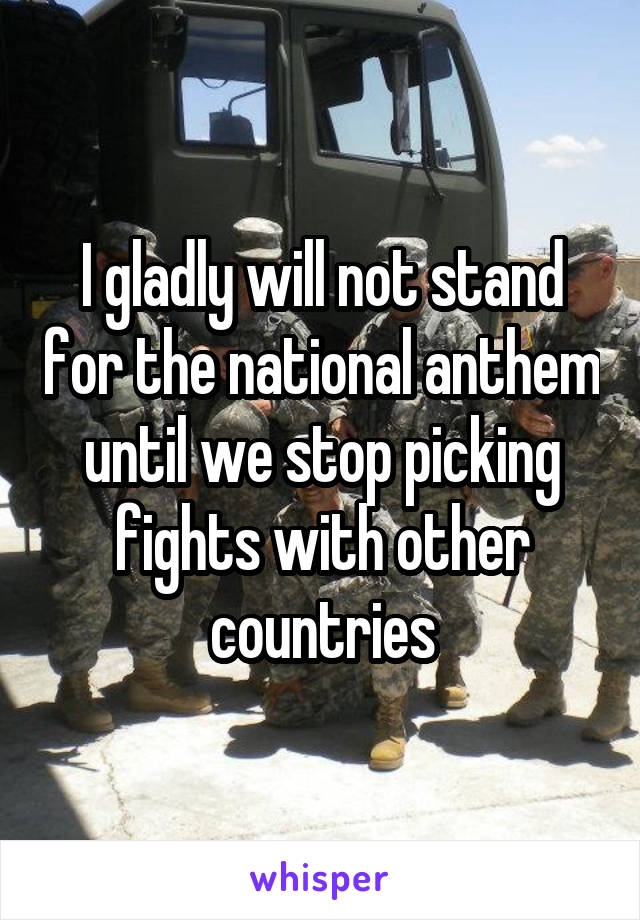 I gladly will not stand for the national anthem until we stop picking fights with other countries