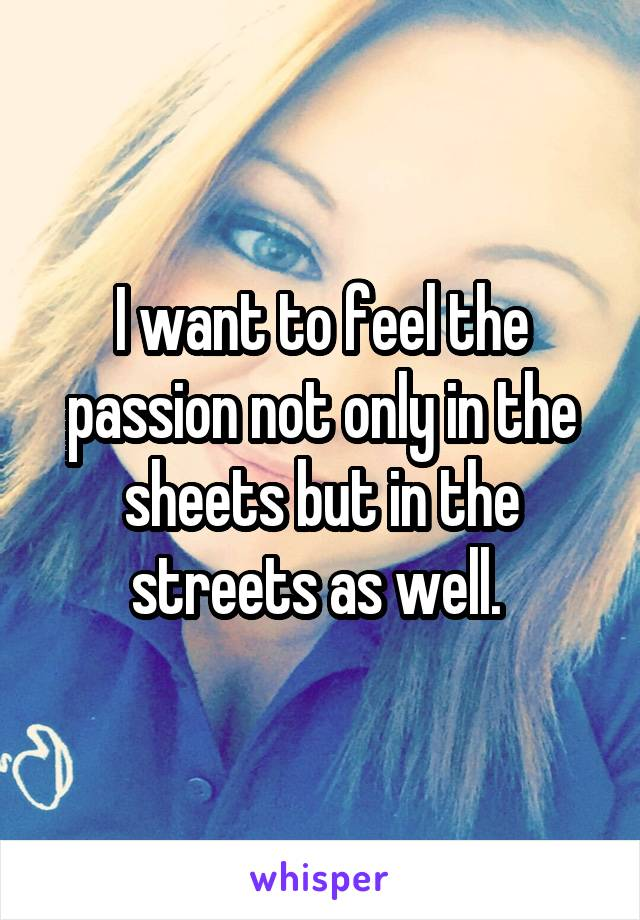I want to feel the passion not only in the sheets but in the streets as well.