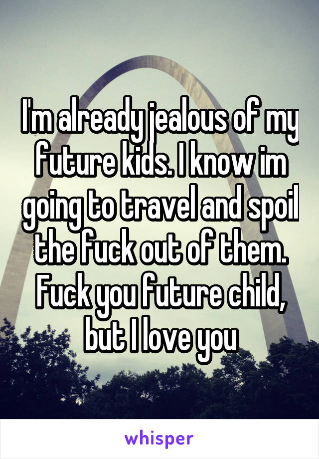 I'm already jealous of my future kids. I know im going to travel and spoil the fuck out of them. Fuck you future child, but I love you