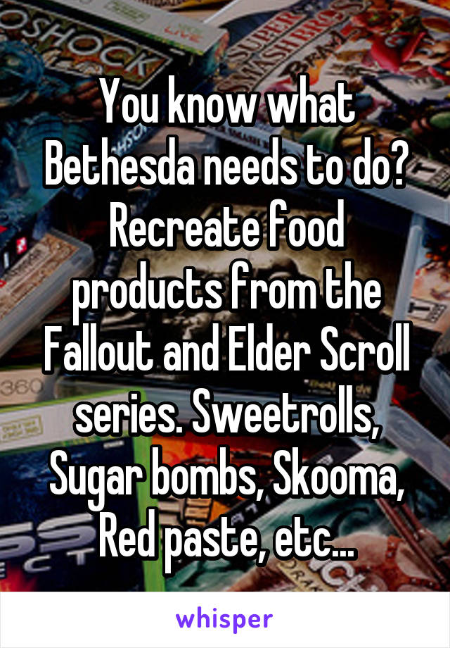 You know what Bethesda needs to do? Recreate food products from the Fallout and Elder Scroll series. Sweetrolls, Sugar bombs, Skooma, Red paste, etc...