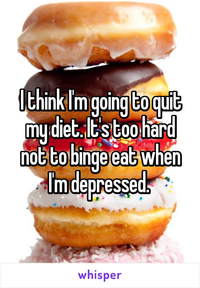 I think I'm going to quit my diet. It's too hard not to binge eat when I'm depressed.