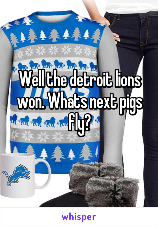 Well the detroit lions won. Whats next pigs fly?