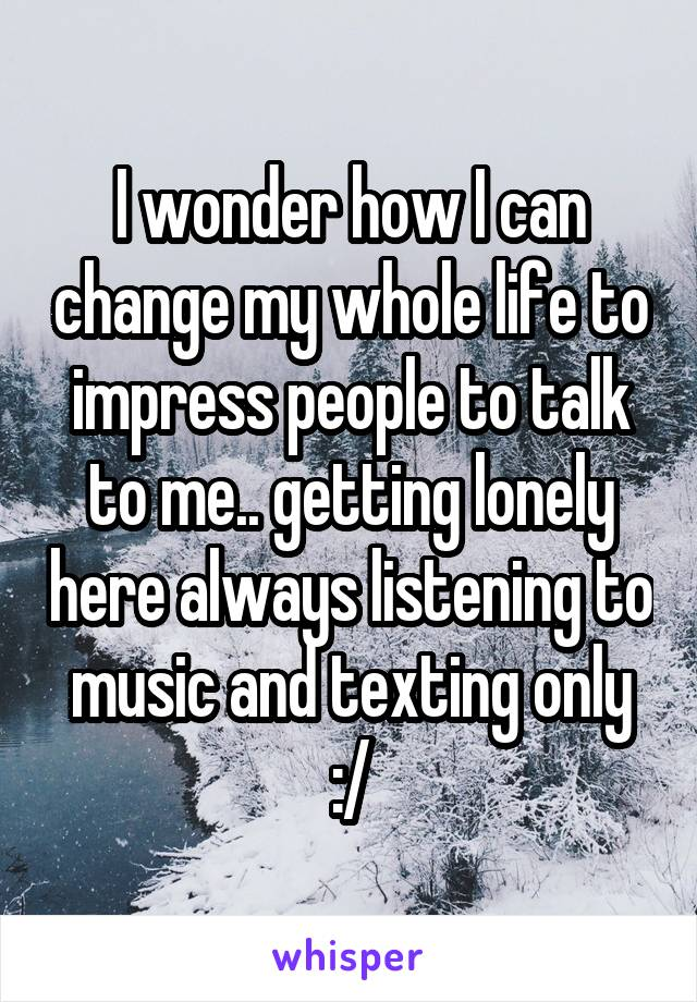 I wonder how I can change my whole life to impress people to talk to me.. getting lonely here always listening to music and texting only :/