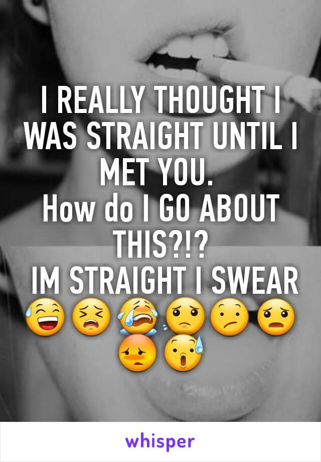 I REALLY THOUGHT I WAS STRAIGHT UNTIL I MET YOU.  How do I GO ABOUT THIS?!?  IM STRAIGHT I SWEAR😅😣😭😟😕😦😳😰