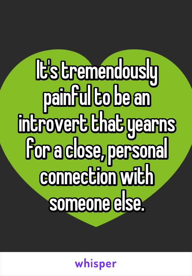 It's tremendously painful to be an introvert that yearns for a close, personal connection with someone else.