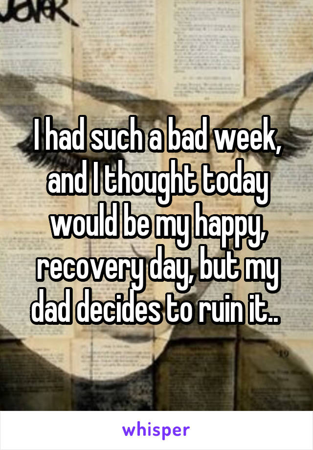 I had such a bad week, and I thought today would be my happy, recovery day, but my dad decides to ruin it..