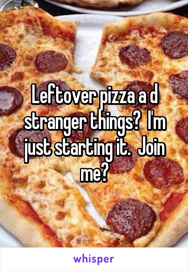 Leftover pizza a d stranger things?  I'm just starting it.  Join me?