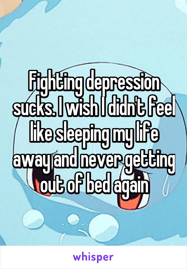 Fighting depression sucks. I wish I didn't feel like sleeping my life away and never getting out of bed again