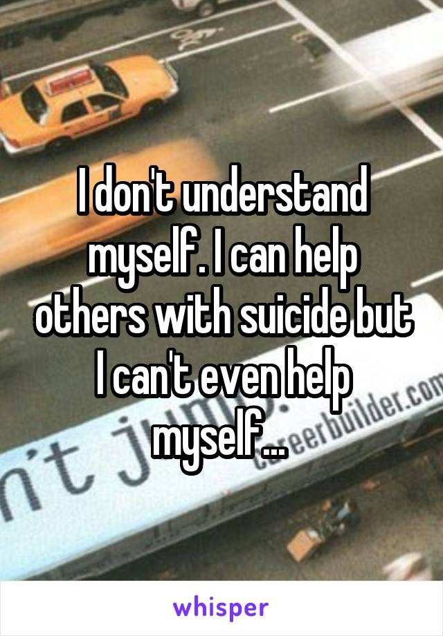 I don't understand myself. I can help others with suicide but I can't even help myself...