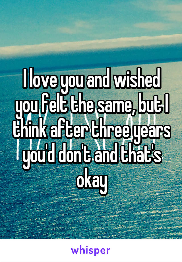 I love you and wished you felt the same, but I think after three years you'd don't and that's okay