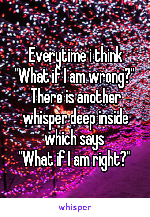 "Everytime i think ""What if I am wrong?""  There is another whisper deep inside which says  ""What if I am right?"""