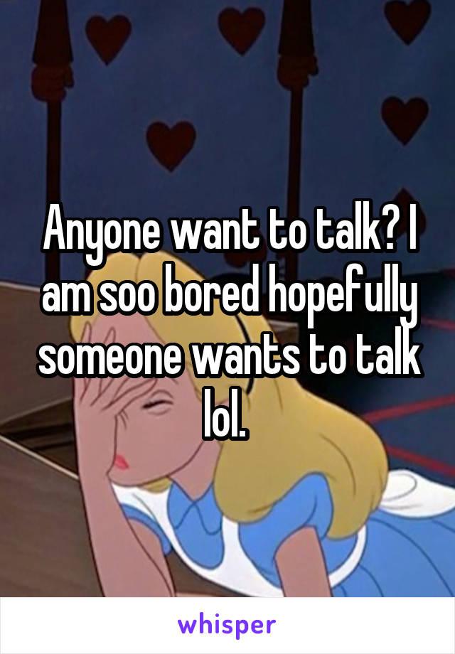Anyone want to talk? I am soo bored hopefully someone wants to talk lol.