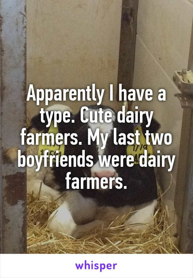 Apparently I have a type. Cute dairy farmers. My last two boyfriends were dairy farmers.