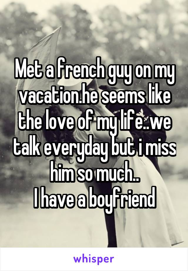 Met a french guy on my vacation.he seems like the love of my life..we talk everyday but i miss him so much.. I have a boyfriend