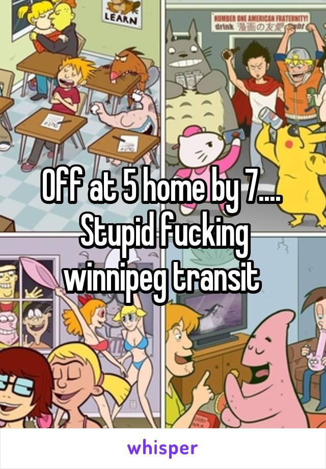 Off at 5 home by 7....  Stupid fucking winnipeg transit