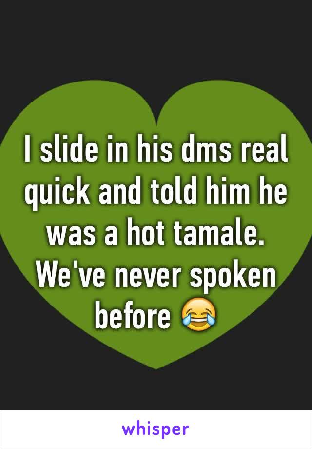I slide in his dms real quick and told him he was a hot tamale. We've never spoken before 😂