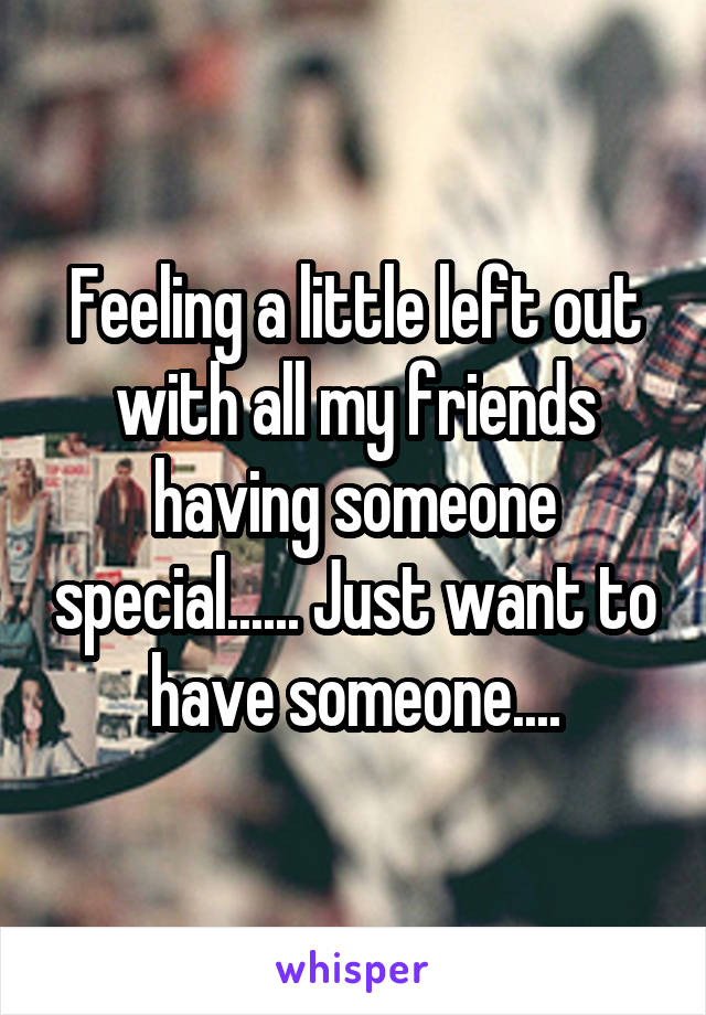 Feeling a little left out with all my friends having someone special...... Just want to have someone....