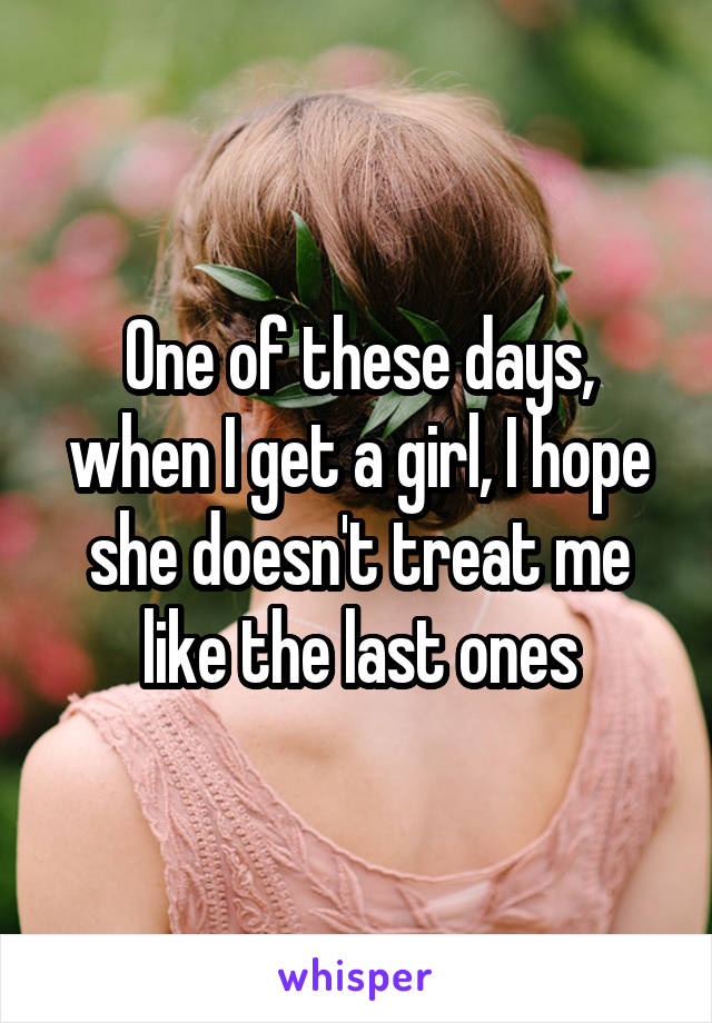 One of these days, when I get a girl, I hope she doesn't treat me like the last ones
