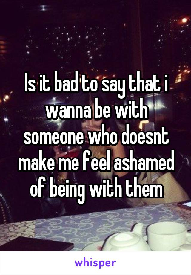 Is it bad to say that i wanna be with someone who doesnt make me feel ashamed of being with them