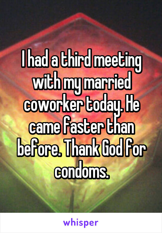 I had a third meeting with my married coworker today. He came faster than before. Thank God for condoms.