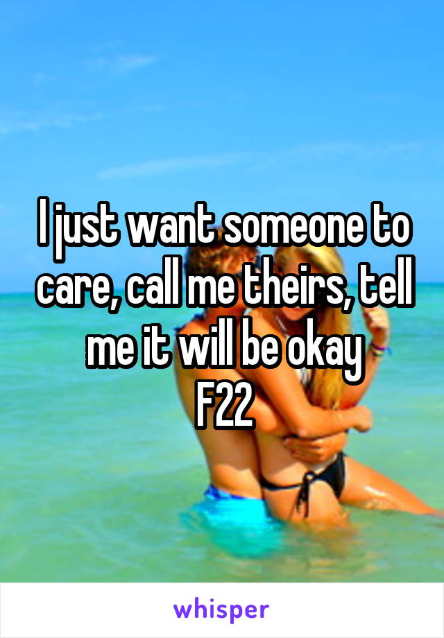 I just want someone to care, call me theirs, tell me it will be okay F22