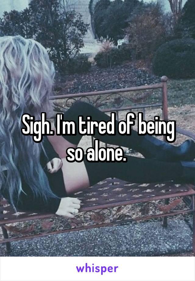 Sigh. I'm tired of being so alone.