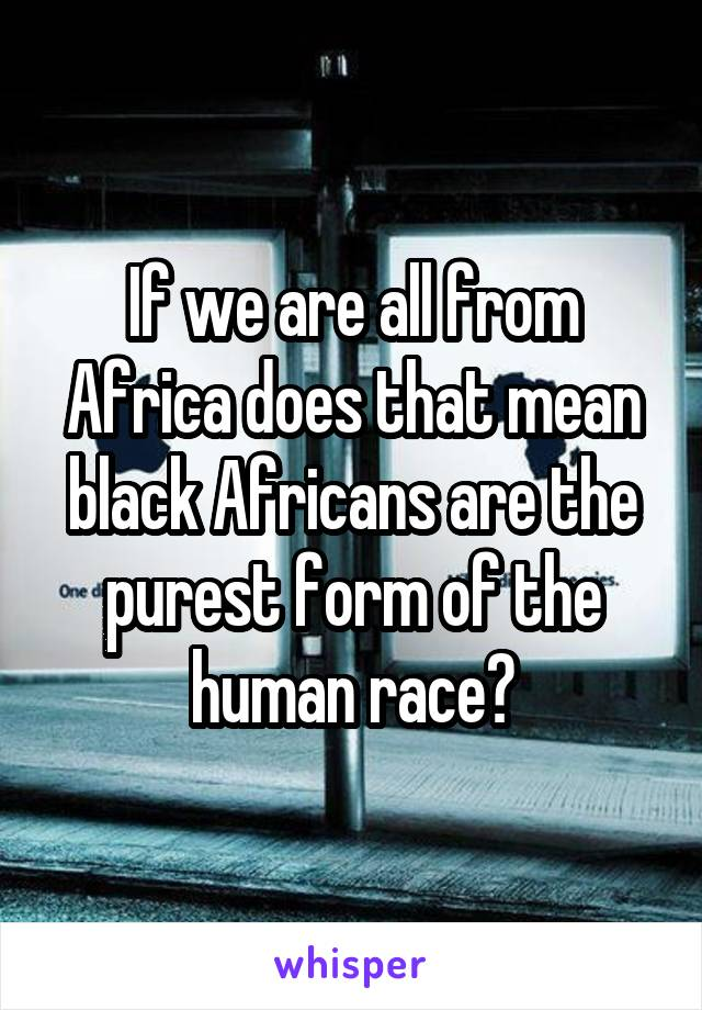 If we are all from Africa does that mean black Africans are the purest form of the human race?