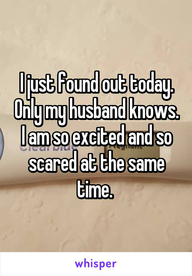 I just found out today. Only my husband knows. I am so excited and so scared at the same time.