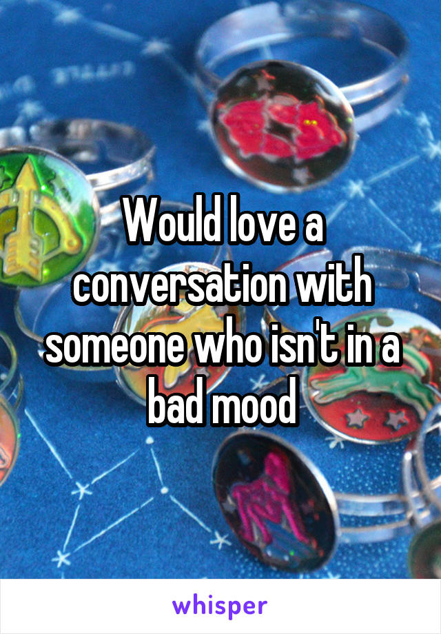 Would love a conversation with someone who isn't in a bad mood