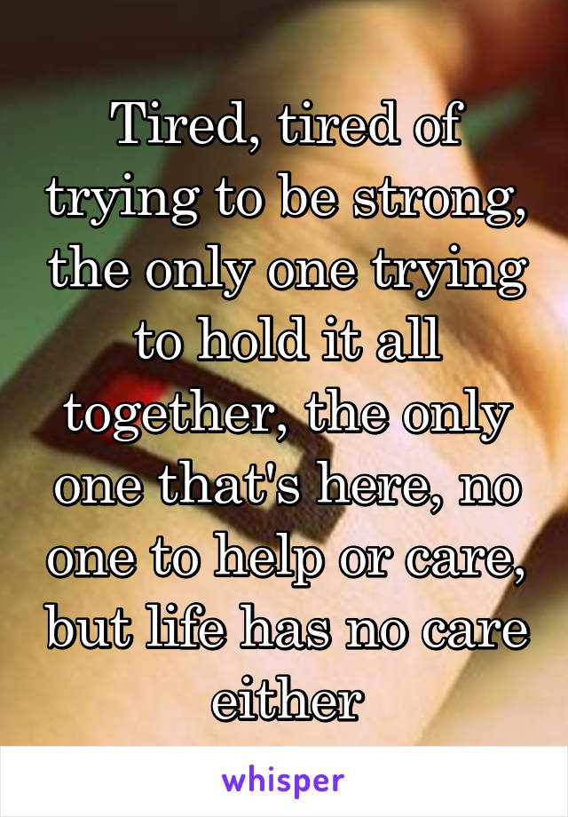Tired, tired of trying to be strong, the only one trying to hold it all together, the only one that's here, no one to help or care, but life has no care either
