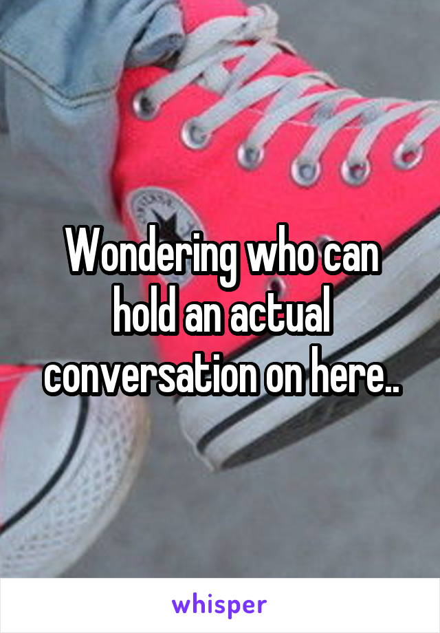 Wondering who can hold an actual conversation on here..