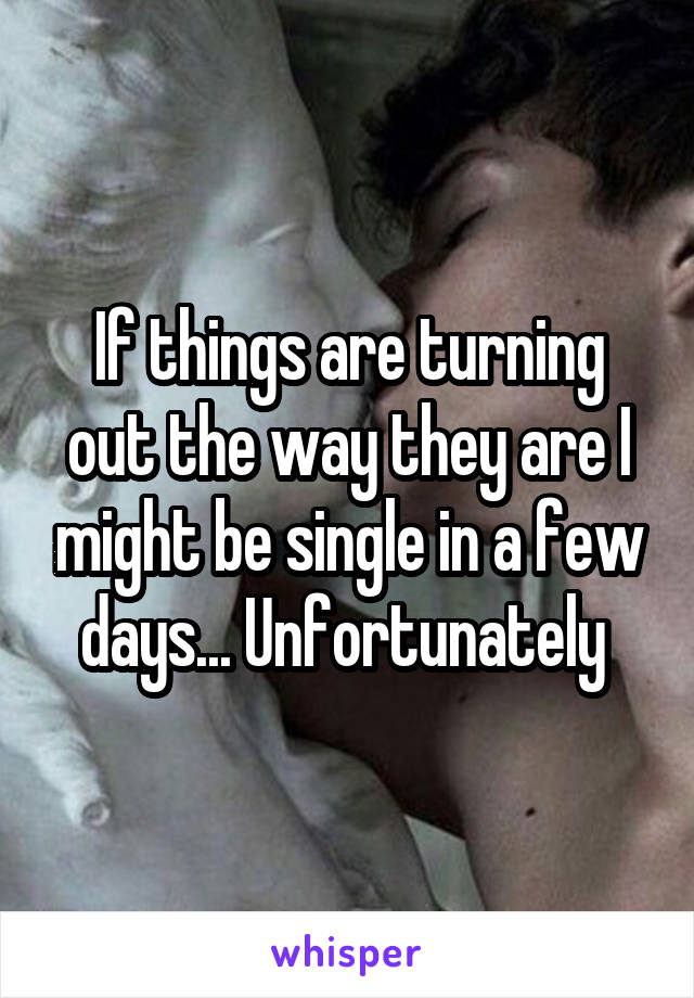If things are turning out the way they are I might be single in a few days... Unfortunately