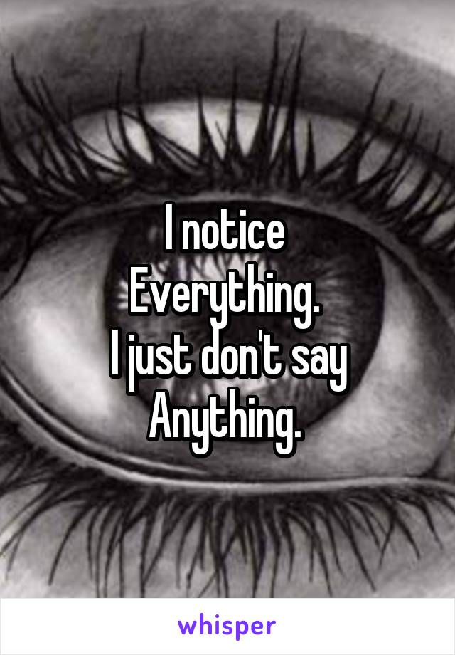 I notice  Everything.  I just don't say Anything.