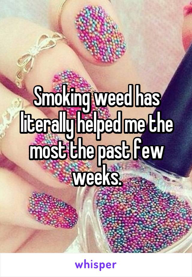 Smoking weed has literally helped me the most the past few weeks.