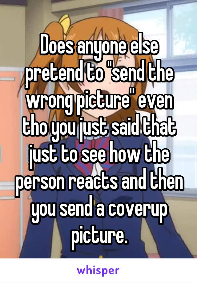 """Does anyone else pretend to """"send the wrong picture"""" even tho you just said that just to see how the person reacts and then you send a coverup picture."""