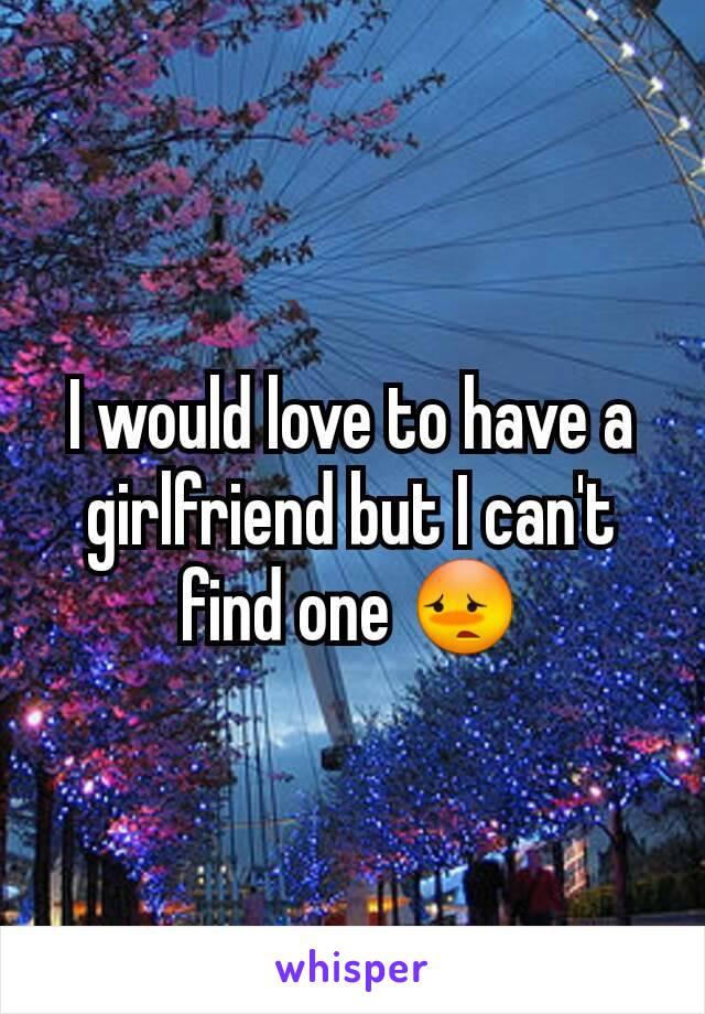 I would love to have a girlfriend but I can't find one 😳