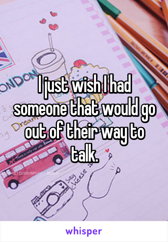 I just wish I had someone that would go out of their way to talk.