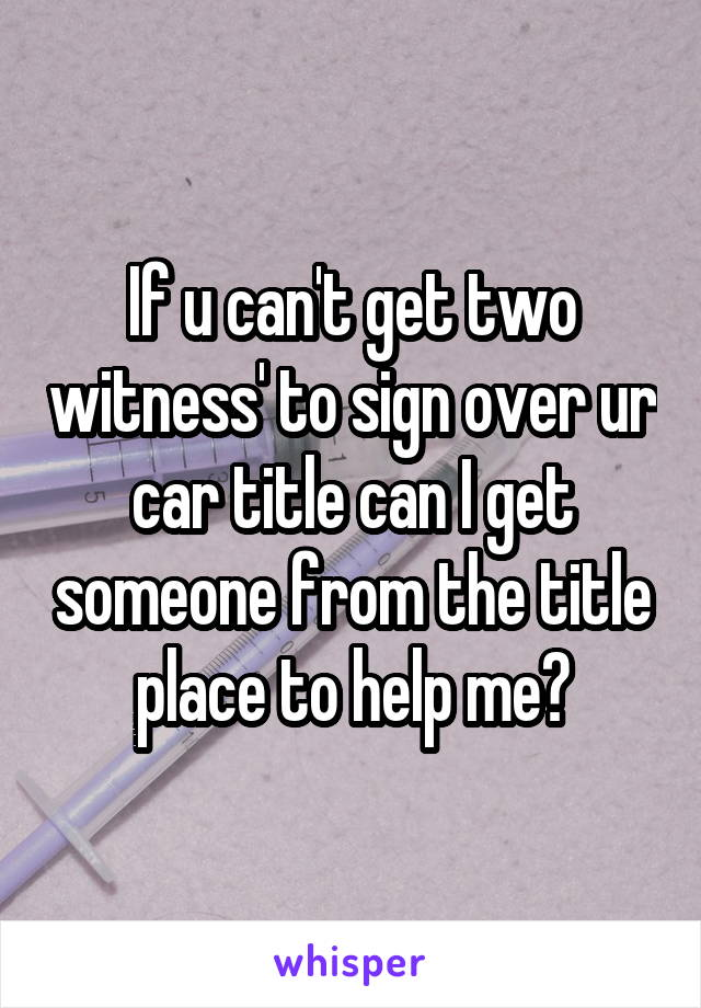 If u can't get two witness' to sign over ur car title can I get someone from the title place to help me?