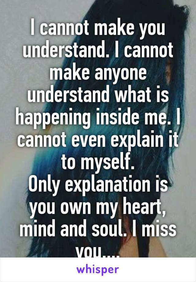 I cannot make you understand. I cannot make anyone understand what is happening inside me. I cannot even explain it to myself. Only explanation is you own my heart, mind and soul. I miss you....