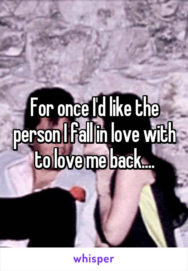 For once I'd like the person I fall in love with to love me back....