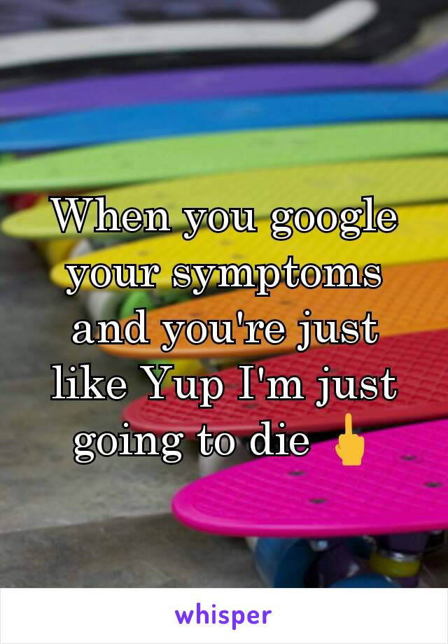 When you google your symptoms and you're just like Yup I'm just going to die 🖕
