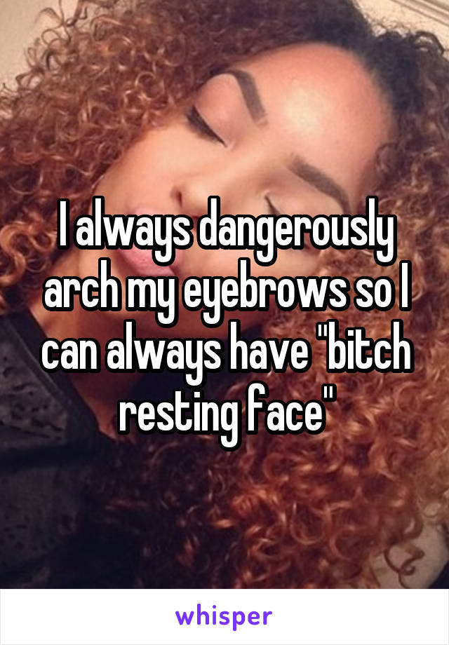 "I always dangerously arch my eyebrows so I can always have ""bitch resting face"""
