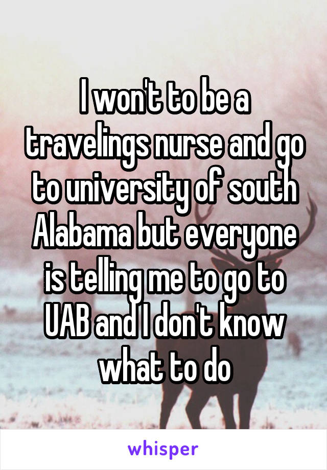 I won't to be a travelings nurse and go to university of south Alabama but everyone is telling me to go to UAB and I don't know what to do