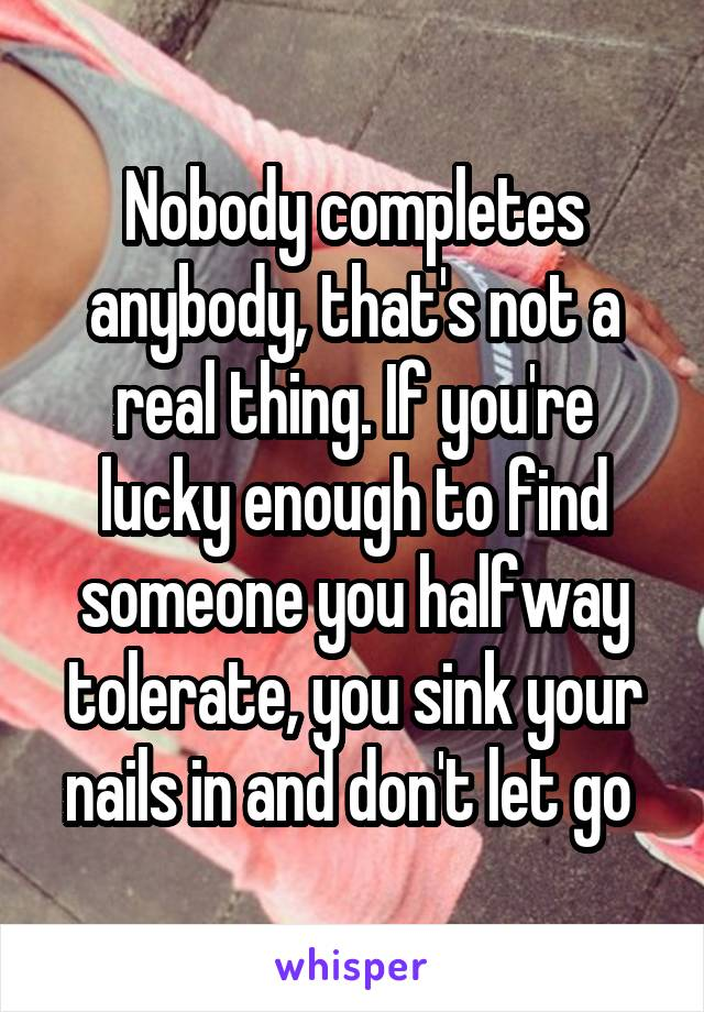 Nobody completes anybody, that's not a real thing. If you're lucky enough to find someone you halfway tolerate, you sink your nails in and don't let go