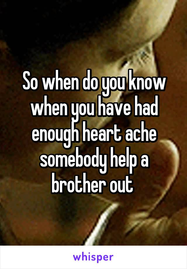 So when do you know when you have had enough heart ache somebody help a brother out