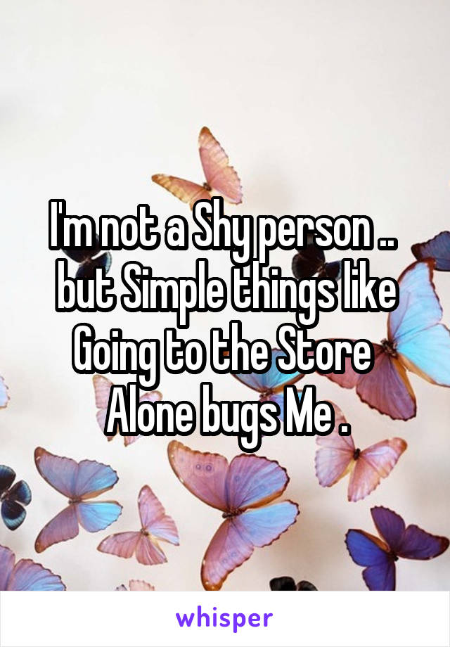 I'm not a Shy person ..  but Simple things like Going to the Store  Alone bugs Me .