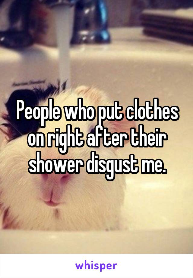 People who put clothes on right after their shower disgust me.