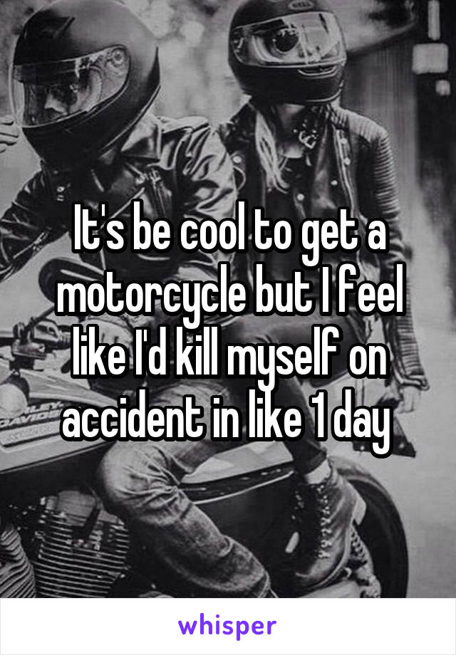 It's be cool to get a motorcycle but I feel like I'd kill myself on accident in like 1 day